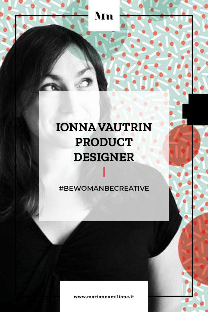 Be Woman Be Creative Ionna Vautrin product designer. Dal blog di Marianna Milione